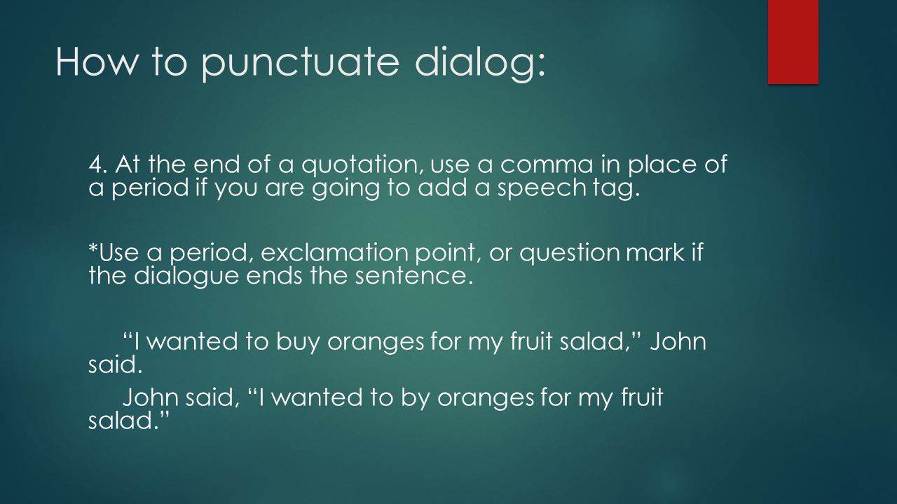How to punctuate dialog: 4. At the end of a quotation, use a comma in place of a period if you are going to add a speech tag. *Use a period, exclamati