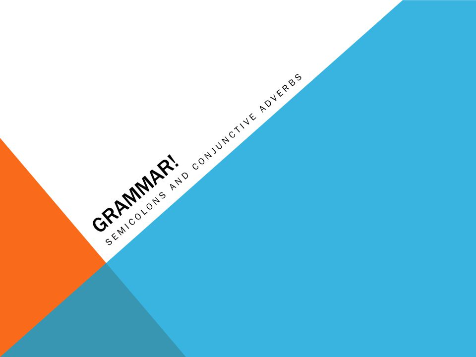 GRAMMAR! SEMICOLONS AND CONJUNCTIVE ADVERBS