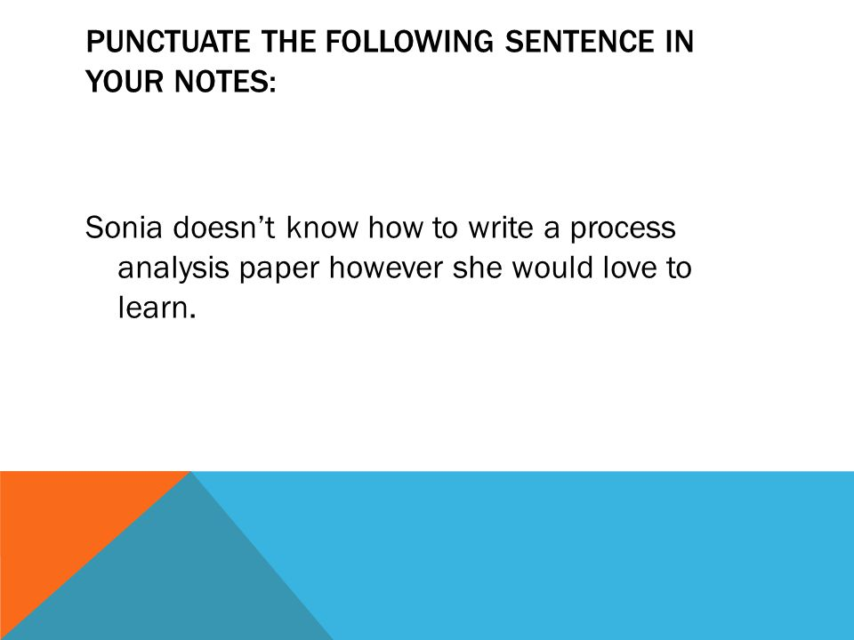 PUNCTUATE THE FOLLOWING SENTENCE IN YOUR NOTES: Sonia doesn't know how to write a process analysis paper however she would love to learn.