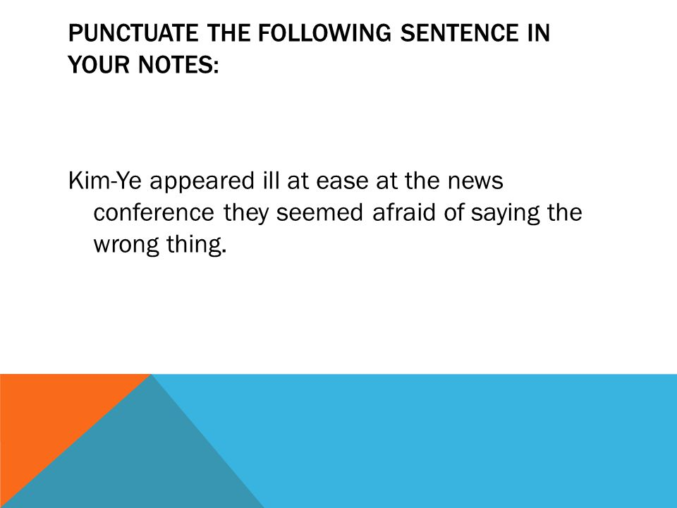 PUNCTUATE THE FOLLOWING SENTENCE IN YOUR NOTES: Kim-Ye appeared ill at ease at the news conference they seemed afraid of saying the wrong thing.
