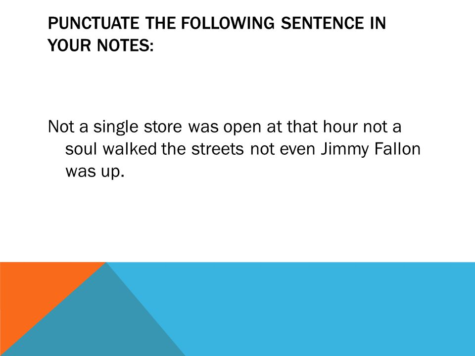 PUNCTUATE THE FOLLOWING SENTENCE IN YOUR NOTES: Not a single store was open at that hour not a soul walked the streets not even Jimmy Fallon was up.