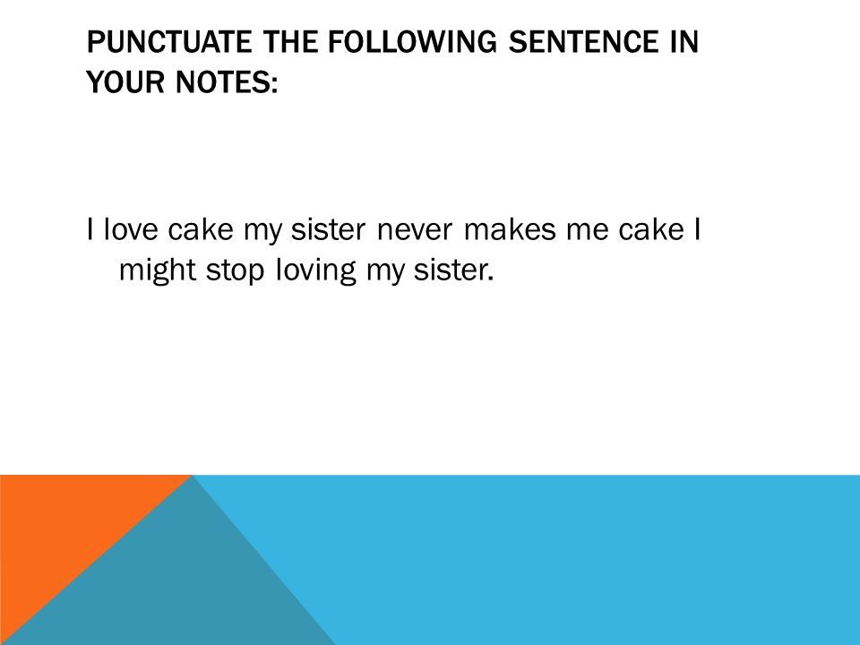 PUNCTUATE THE FOLLOWING SENTENCE IN YOUR NOTES: I love cake my sister never makes me cake I might stop loving my sister.