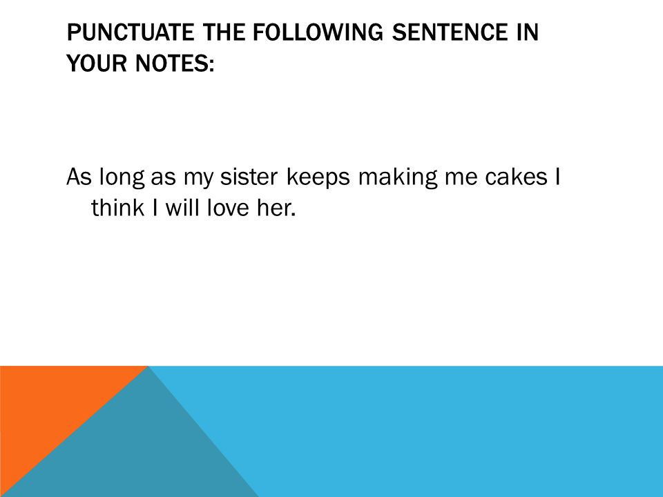 PUNCTUATE THE FOLLOWING SENTENCE IN YOUR NOTES: As long as my sister keeps making me cakes I think I will love her.