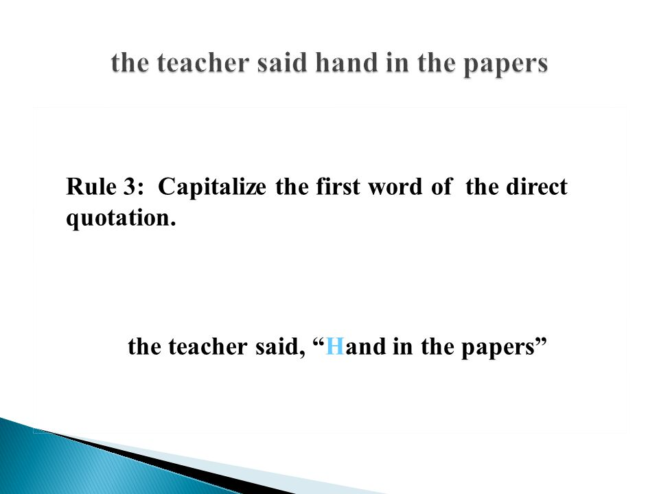 """Rule 3: Capitalize the first word of the direct quotation. the teacher said, """"Hand in the papers"""""""
