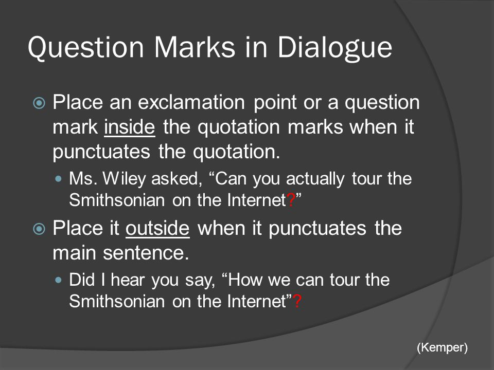 Question Marks in Dialogue  Place an exclamation point or a question mark inside the quotation marks when it punctuates the quotation.
