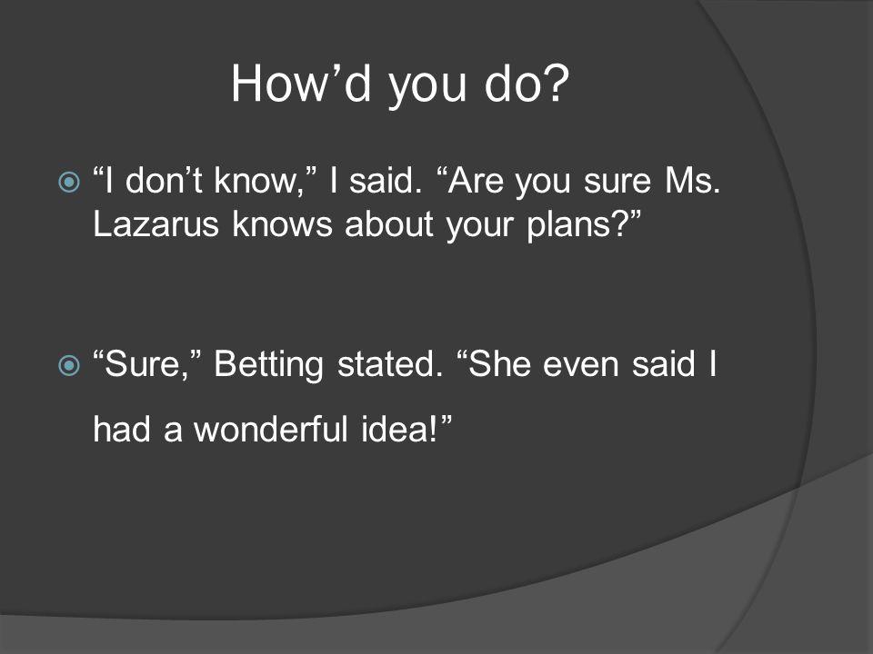 How'd you do.  I don't know, I said. Are you sure Ms.