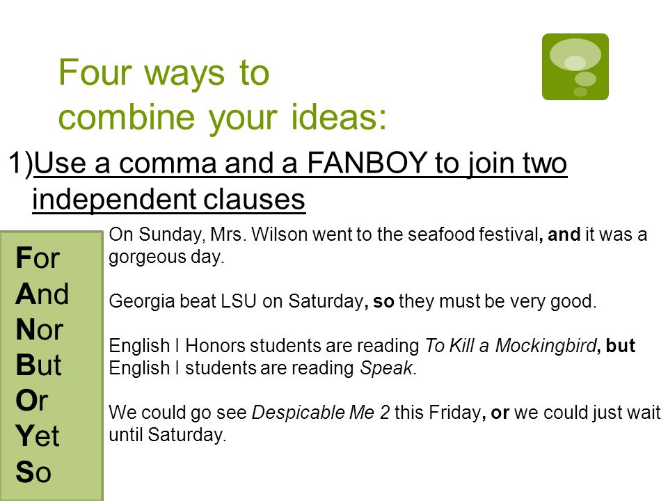Four ways to combine your ideas: 1)Use a comma and a FANBOY to join two independent clauses For And Nor But Or Yet So On Sunday, Mrs.