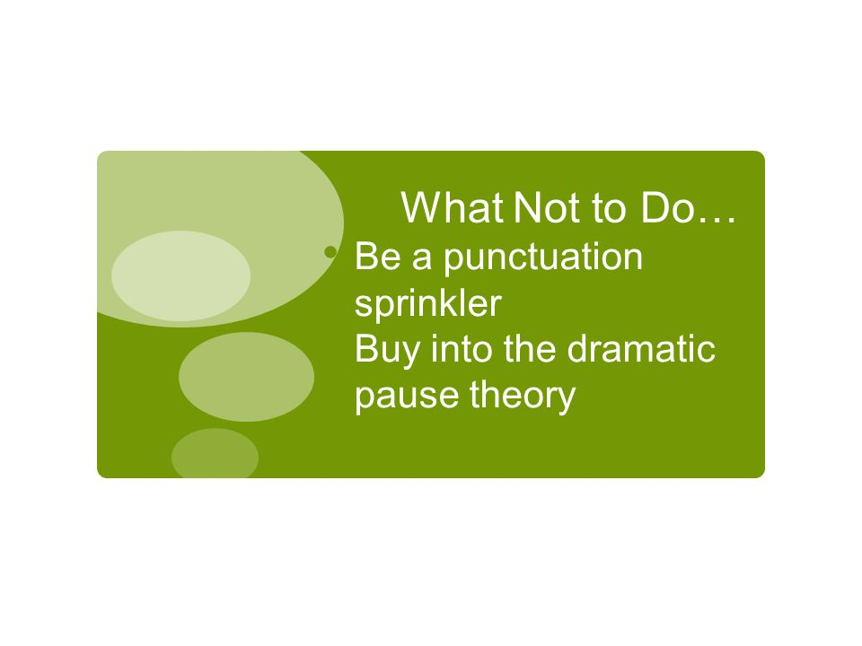 What Not to Do… Be a punctuation sprinkler Buy into the dramatic pause theory