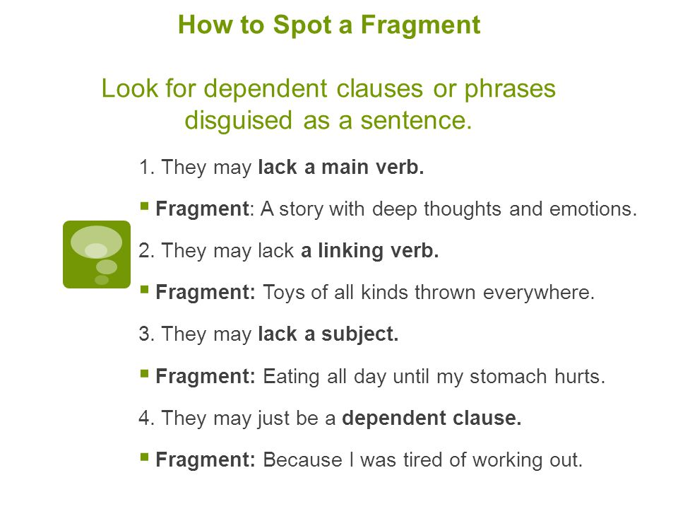 How to Spot a Fragment Look for dependent clauses or phrases disguised as a sentence.