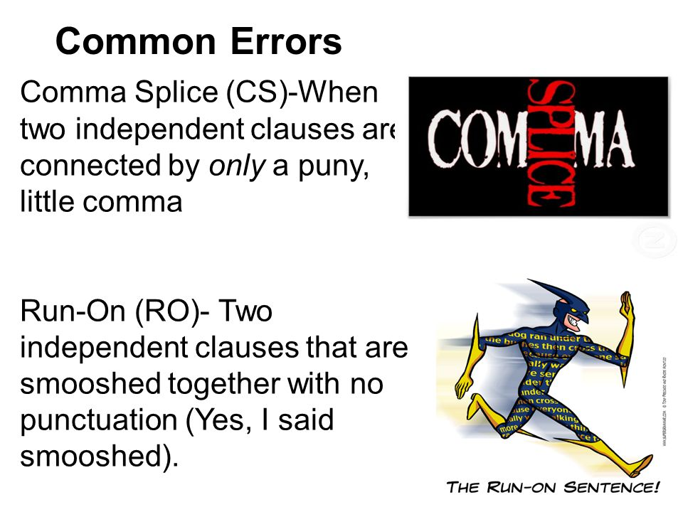 Common Errors Comma Splice (CS)-When two independent clauses are connected by only a puny, little comma Run-On (RO)- Two independent clauses that are smooshed together with no punctuation (Yes, I said smooshed).