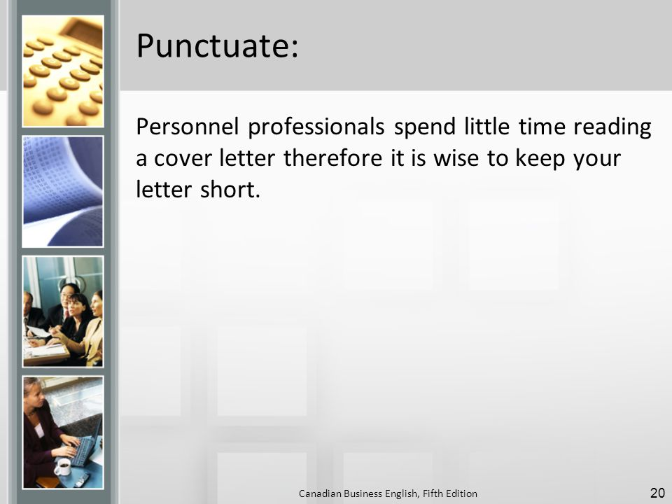 Punctuate: Personnel professionals spend little time reading a cover letter therefore it is wise to keep your letter short.