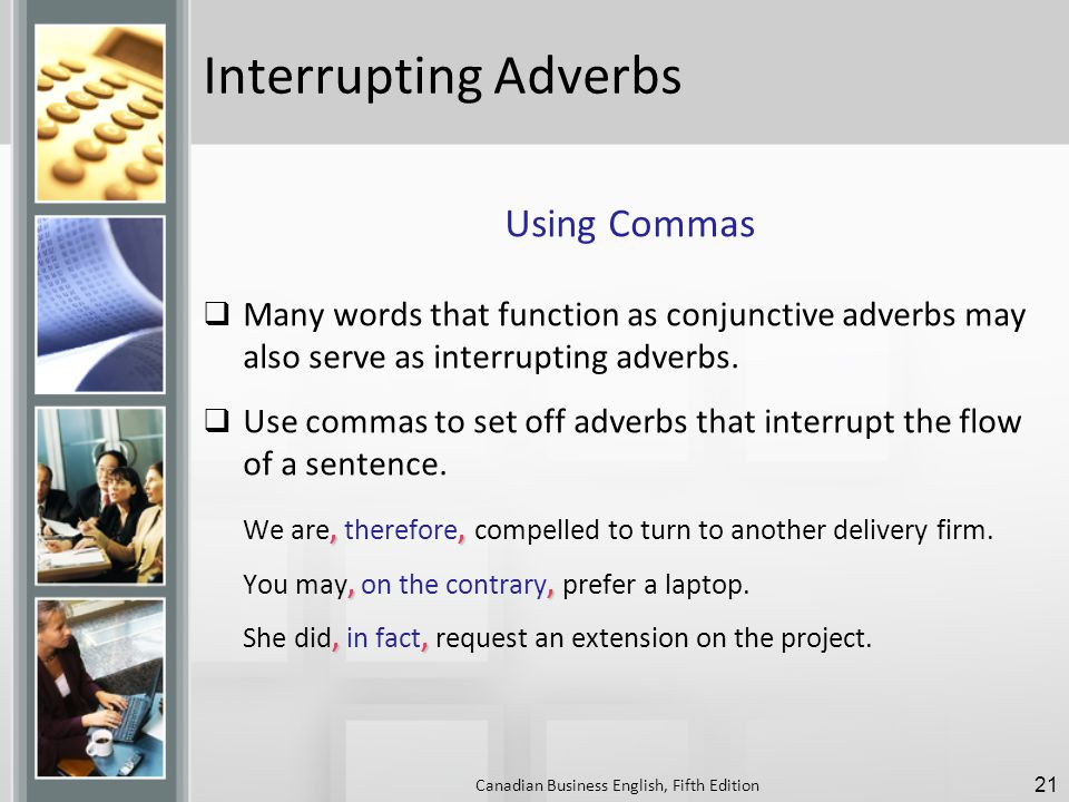 Interrupting Adverbs Using Commas  Many words that function as conjunctive adverbs may also serve as interrupting adverbs.
