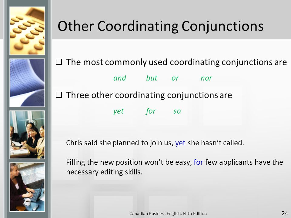 Other Coordinating Conjunctions  The most commonly used coordinating conjunctions are and but or nor  Three other coordinating conjunctions are yet for so Chris said she planned to join us, yet she hasn't called.