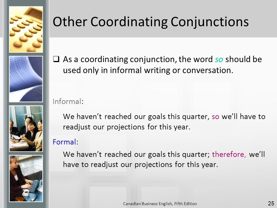 Other Coordinating Conjunctions  As a coordinating conjunction, the word so should be used only in informal writing or conversation.