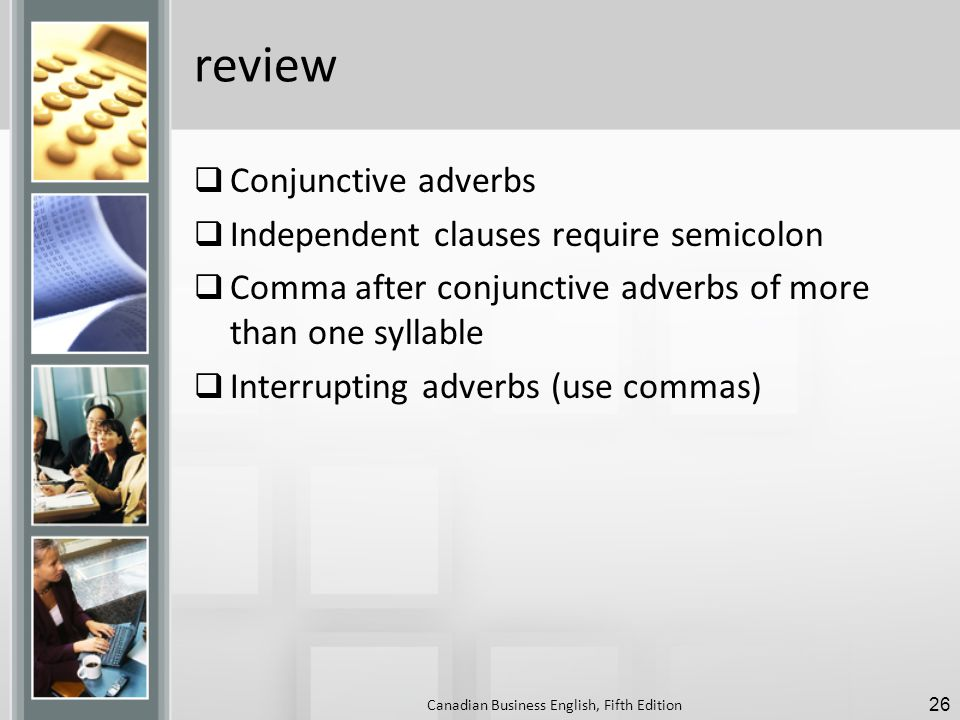 review  Conjunctive adverbs  Independent clauses require semicolon  Comma after conjunctive adverbs of more than one syllable  Interrupting adverbs (use commas) Canadian Business English, Fifth Edition 26
