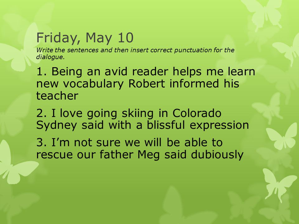 Friday, May 10 Write the sentences and then insert correct punctuation for the dialogue.