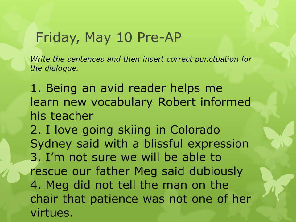 Friday, May 10 Pre-AP Write the sentences and then insert correct punctuation for the dialogue.