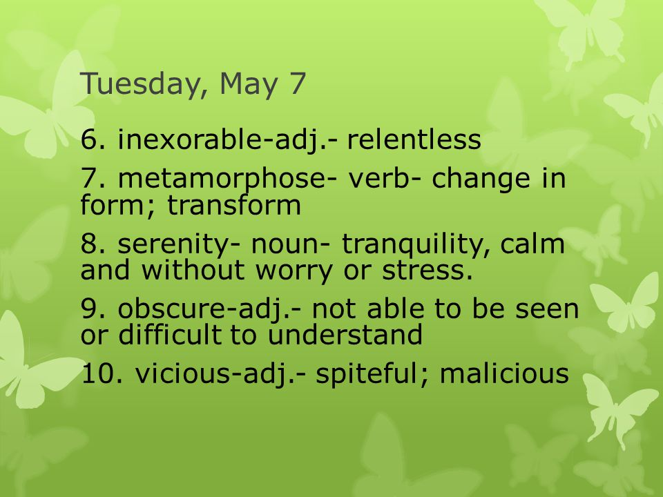 Tuesday, May 7 6. inexorable-adj.- relentless 7. metamorphose- verb- change in form; transform 8.