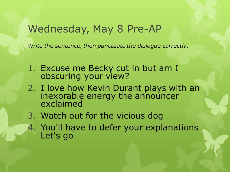 Wednesday, May 8 Pre-AP Write the sentence, then punctuate the dialogue correctly.