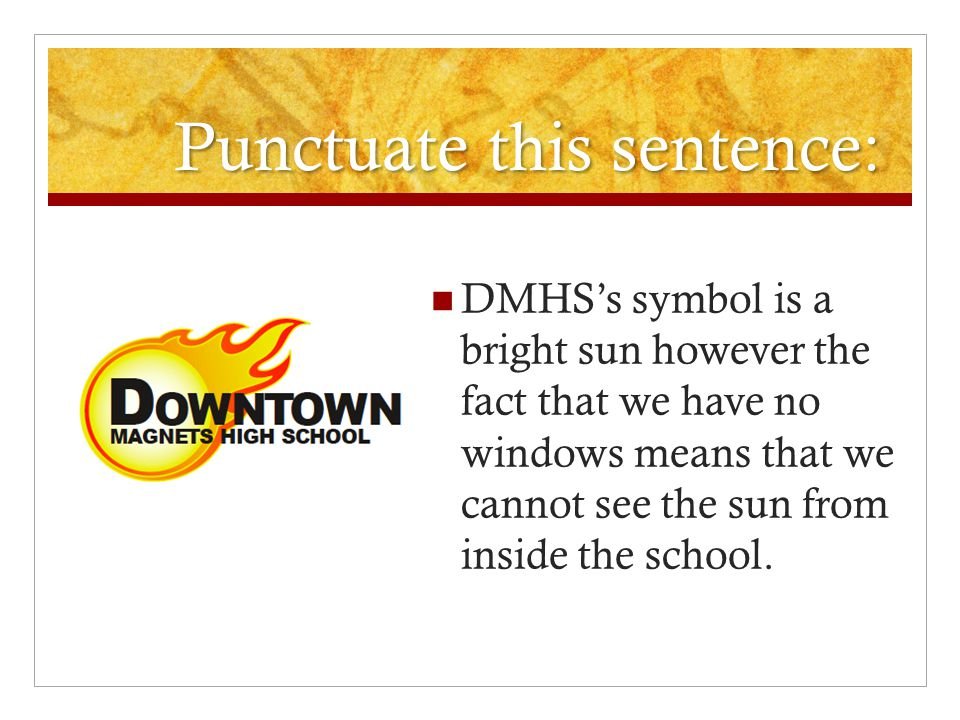 Punctuate this sentence: DMHS's symbol is a bright sun however the fact that we have no windows means that we cannot see the sun from inside the school.