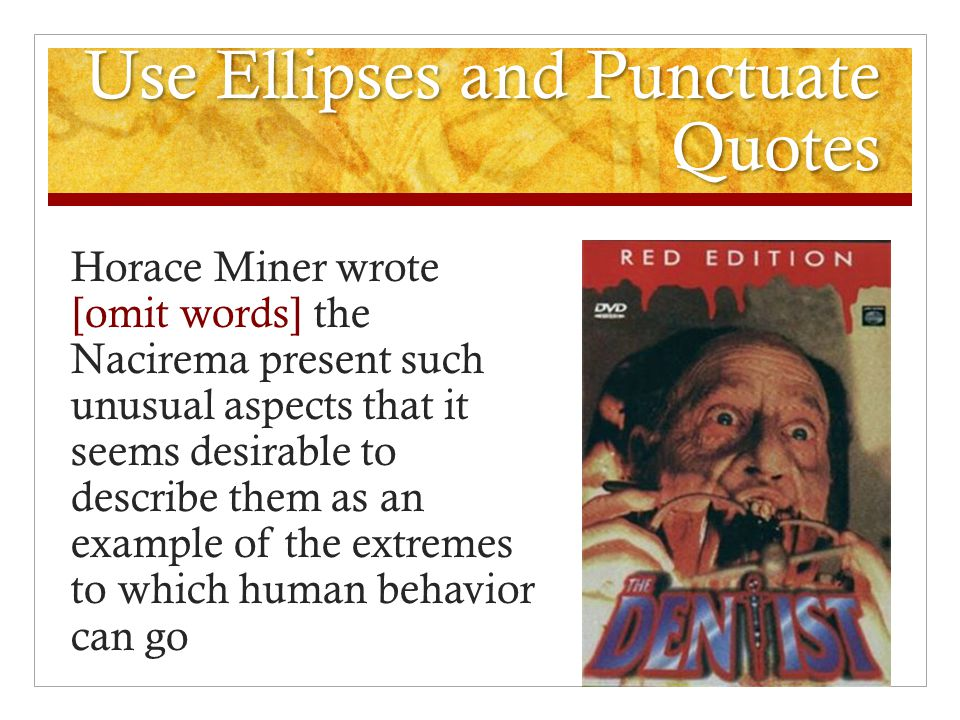 Use Ellipses and Punctuate Quotes Horace Miner wrote [omit words] the Nacirema present such unusual aspects that it seems desirable to describe them as an example of the extremes to which human behavior can go