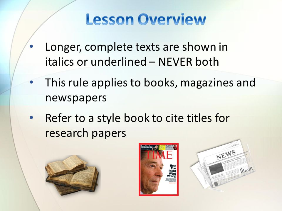 Longer, complete texts are shown in italics or underlined – NEVER both This rule applies to books, magazines and newspapers Refer to a style book to cite titles for research papers