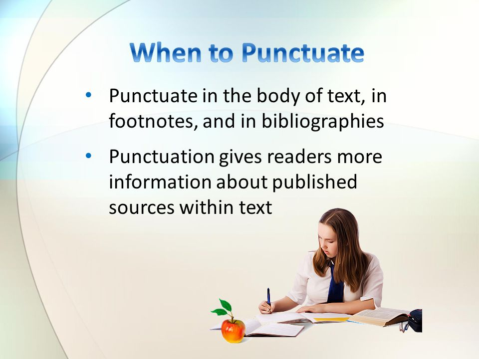 Punctuate in the body of text, in footnotes, and in bibliographies Punctuation gives readers more information about published sources within text