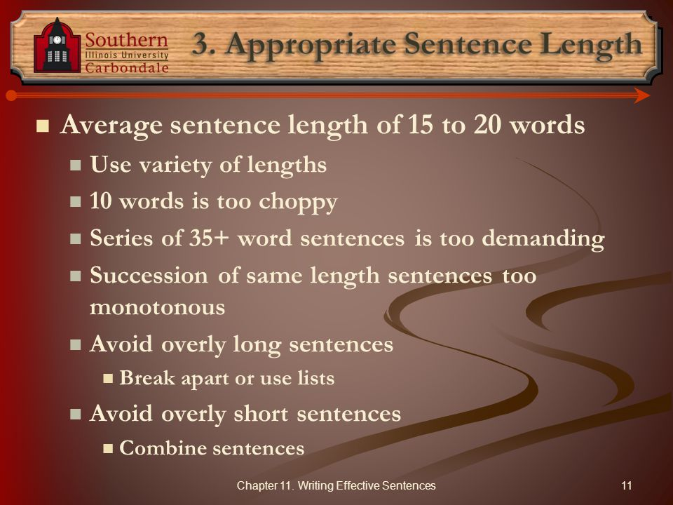 Average sentence length of 15 to 20 words Use variety of lengths 10 words is too choppy Series of 35+ word sentences is too demanding Succession of same length sentences too monotonous Avoid overly long sentences Break apart or use lists Avoid overly short sentences Combine sentences 11Chapter 11.
