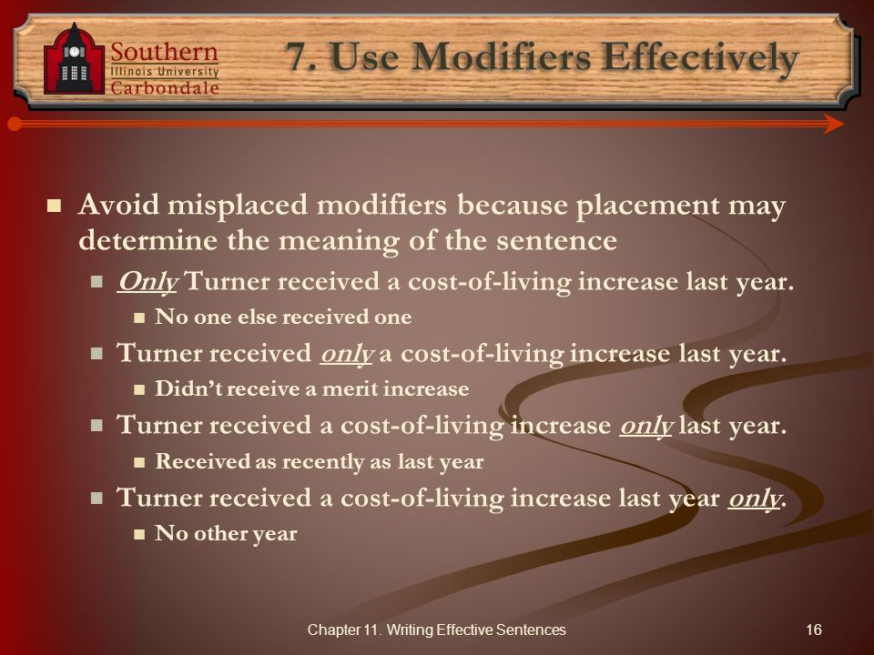 Avoid misplaced modifiers because placement may determine the meaning of the sentence Only Turner received a cost-of-living increase last year. No one