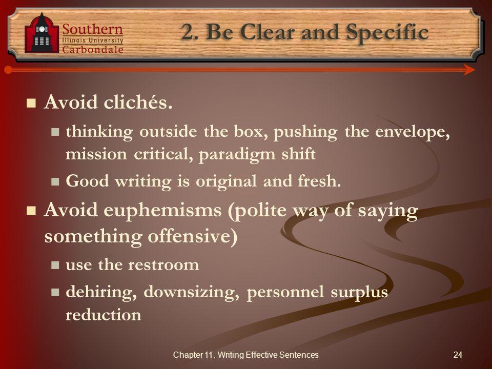 Avoid clichés. thinking outside the box, pushing the envelope, mission critical, paradigm shift Good writing is original and fresh. Avoid euphemisms (