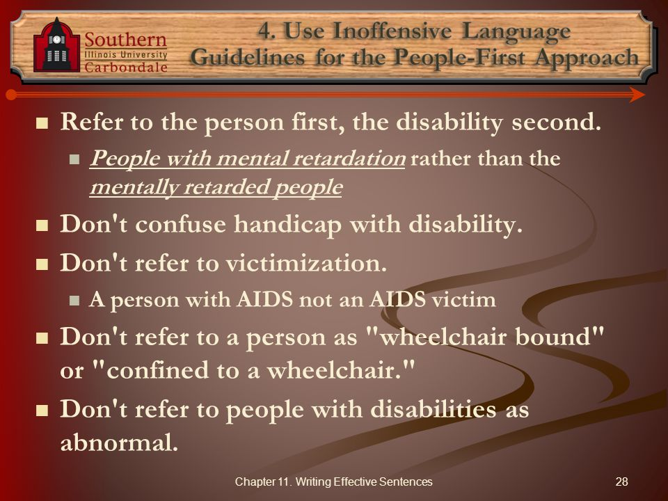 Refer to the person first, the disability second. People with mental retardation rather than the mentally retarded people Don't confuse handicap with