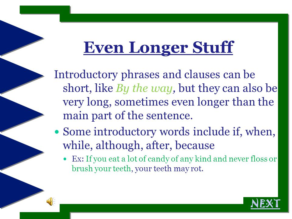 Short Stuff: The Long Version: Many sentences begin with introductory stuff Sometimes the stuff is a short group of words called a phrase or a clause.