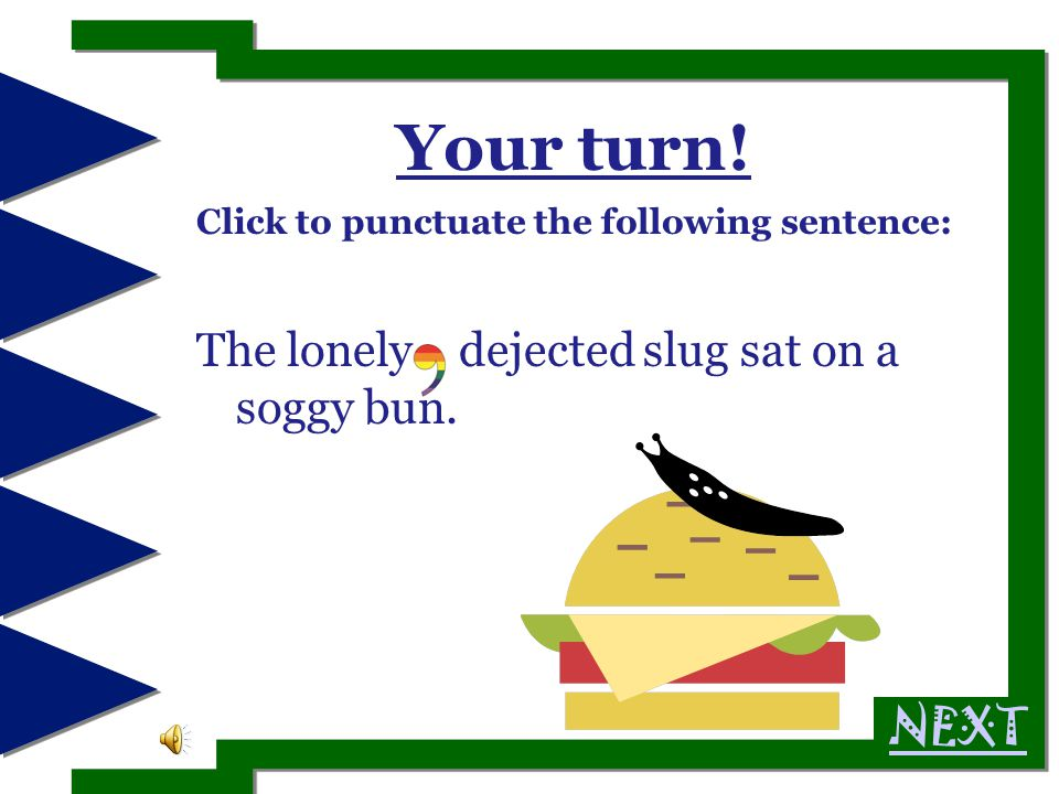 Your turn.Click to punctuate the following sentence: The lonely dejected slug sat on a soggy bun.