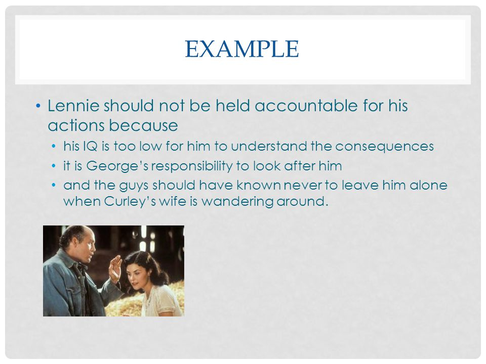 EXAMPLE Lennie should not be held accountable for his actions because his IQ is too low for him to understand the consequences it is George's responsibility to look after him and the guys should have known never to leave him alone when Curley's wife is wandering around.