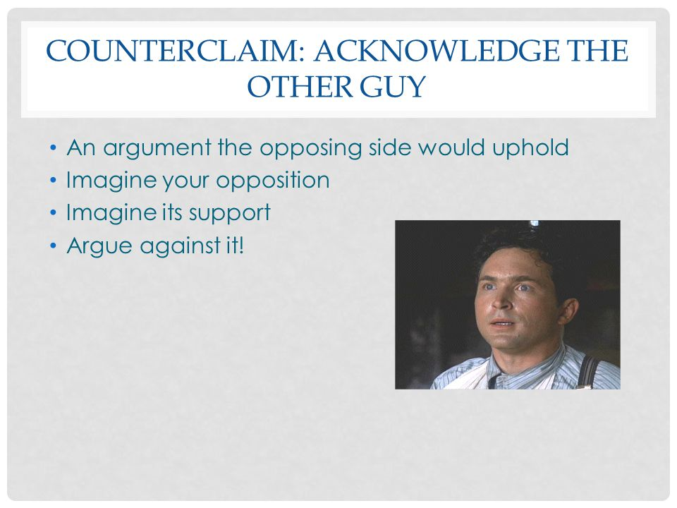 COUNTERCLAIM: ACKNOWLEDGE THE OTHER GUY An argument the opposing side would uphold Imagine your opposition Imagine its support Argue against it!
