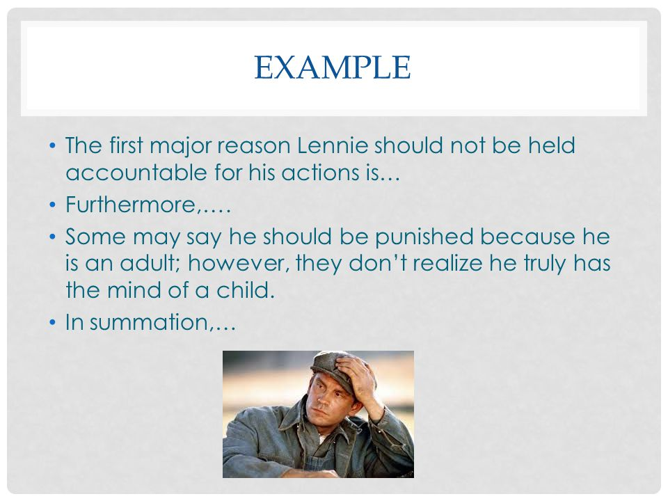 EXAMPLE The first major reason Lennie should not be held accountable for his actions is… Furthermore,….