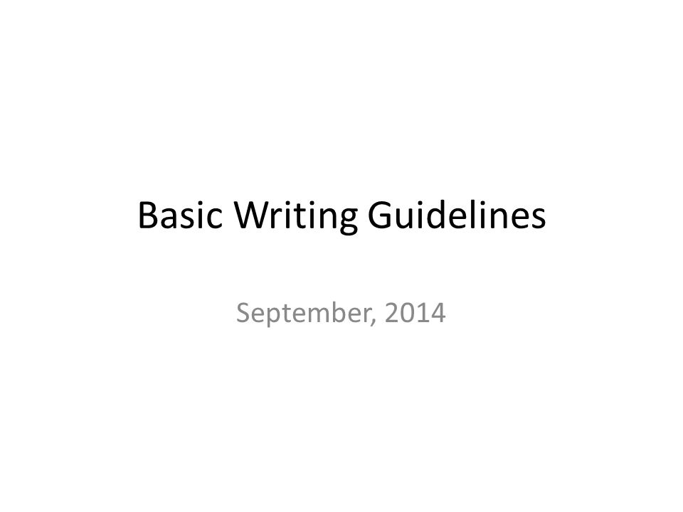 Basic Writing Guidelines September, 2014