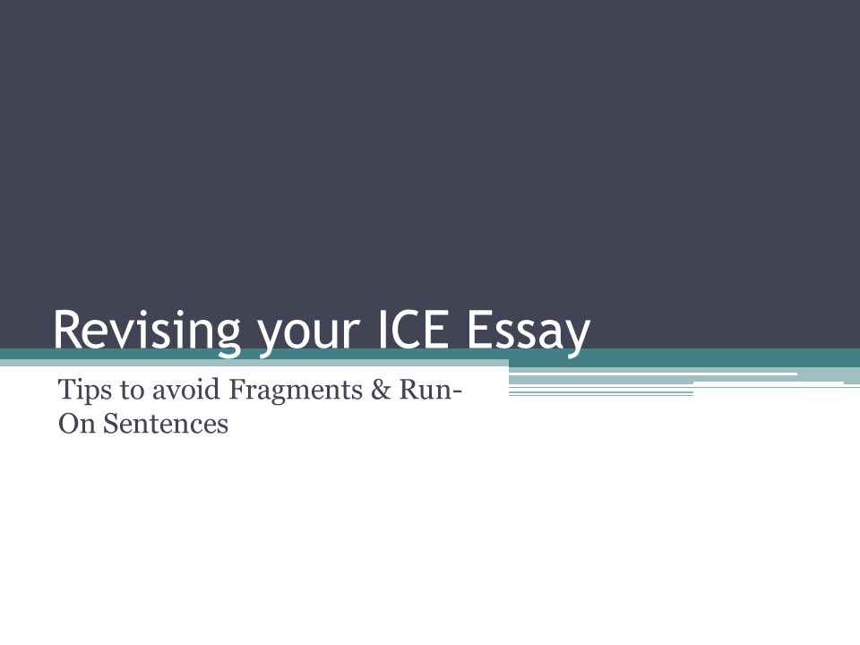 Revising your ICE Essay Tips to avoid Fragments & Run- On Sentences