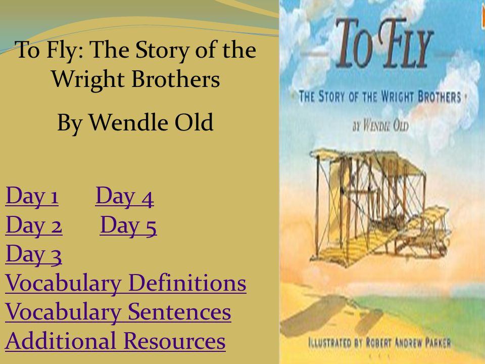 To Fly: The Story of the Wright Brothers By Wendle Old Day 1Day 1 Day 4Day 4 Day 2Day 2 Day 5Day 5 Day 3 Vocabulary Definitions Vocabulary Sentences A