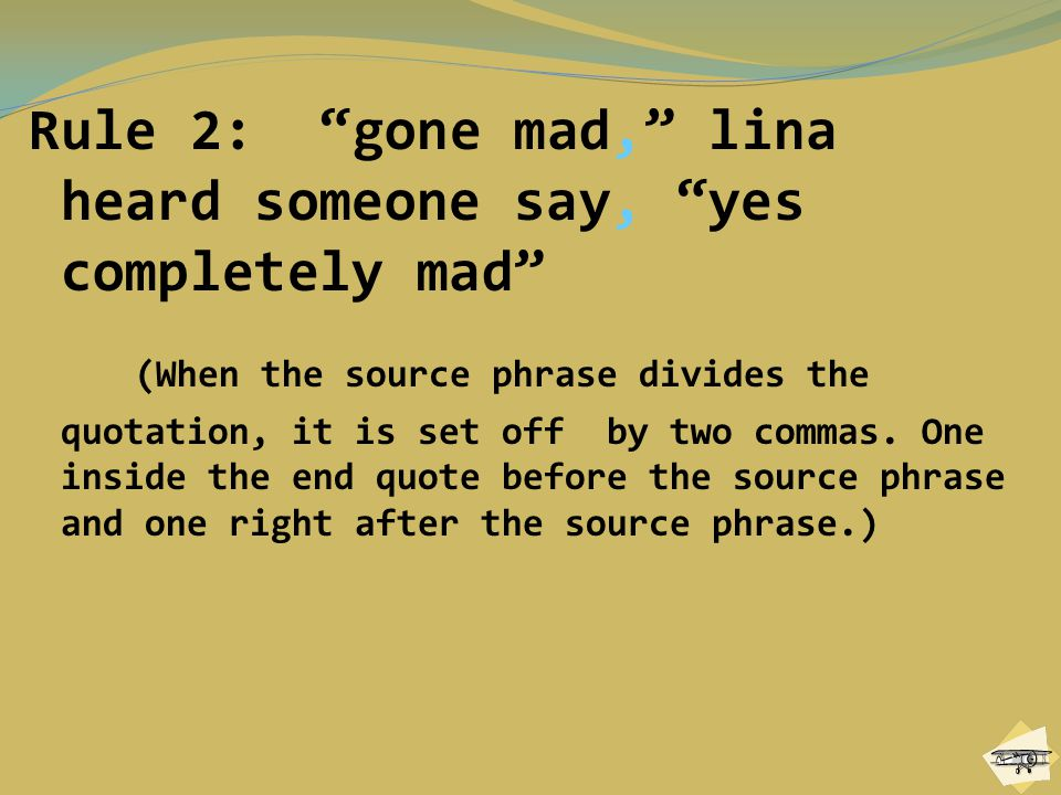 """Rule 2: """"gone mad,"""" lina heard someone say, """"yes completely mad"""" (When the source phrase divides the quotation, it is set off by two commas. One insid"""