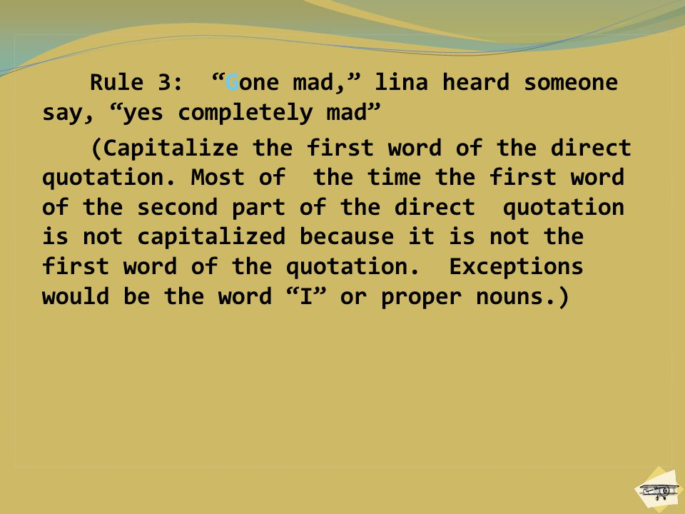 Rule 3: Gone mad, lina heard someone say, yes completely mad (Capitalize the first word of the direct quotation.