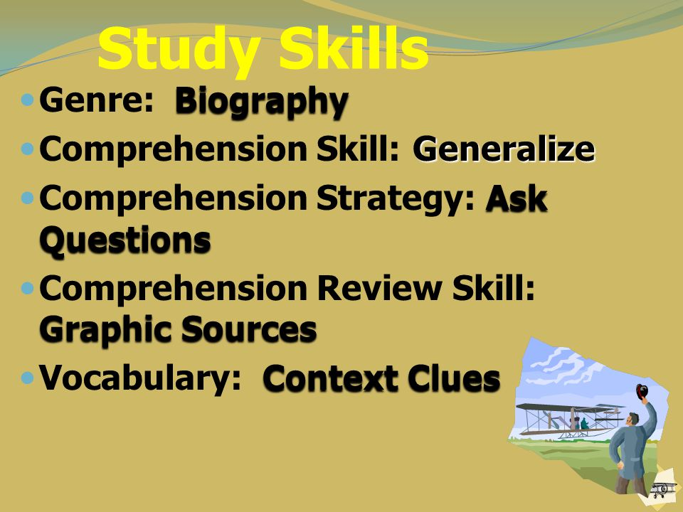 Study Skills Biography Genre: Biography Generalize Comprehension Skill: Generalize Ask Questions Comprehension Strategy: Ask Questions Graphic Sources Comprehension Review Skill: Graphic Sources ContextClues Vocabulary: Context Clues