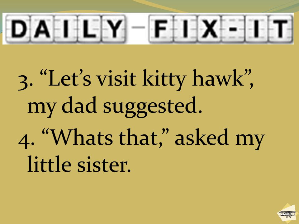 """3. """"Let's visit kitty hawk"""", my dad suggested. 4. """"Whats that,"""" asked my little sister."""