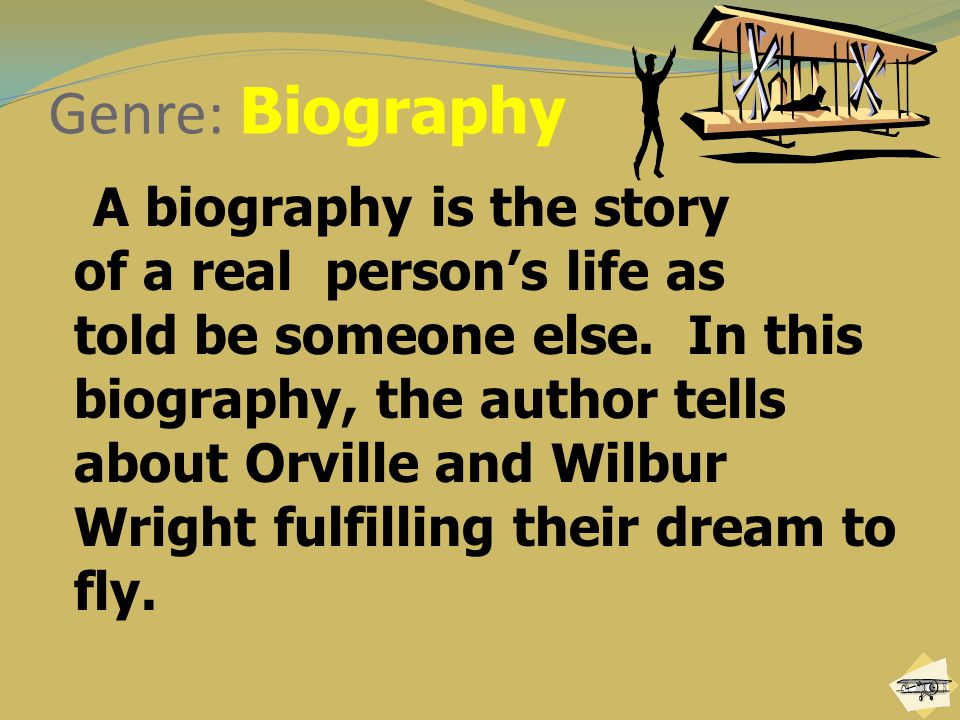 Genre: Biography A biography is the story of a real person's life as told be someone else. In this biography, the author tells about Orville and Wilbu