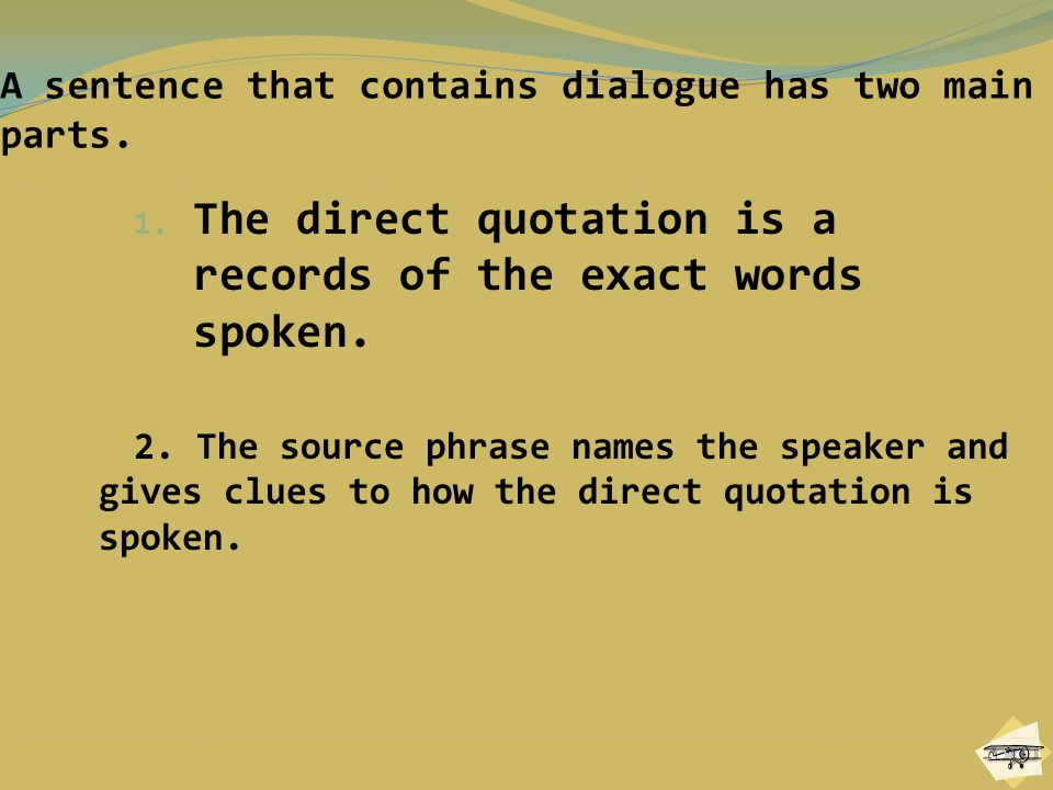 A sentence that contains dialogue has two main parts. 1. The direct quotation is a records of the exact words spoken. 2. The source phrase names the s