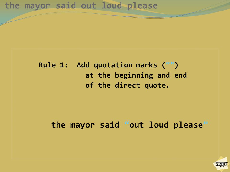 the mayor said out loud please Rule 1: Add quotation marks ( ) at the beginning and end of the direct quote.
