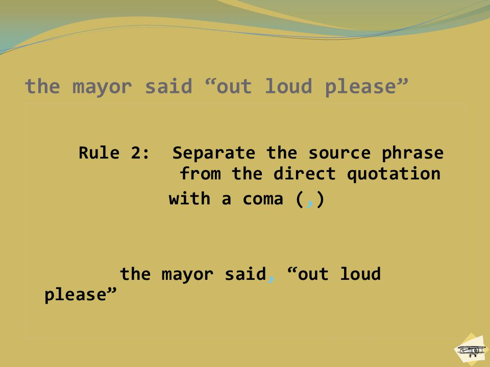 """Rule 2: Separate the source phrase from the direct quotation with a coma (,) the mayor said, """"out loud please"""""""
