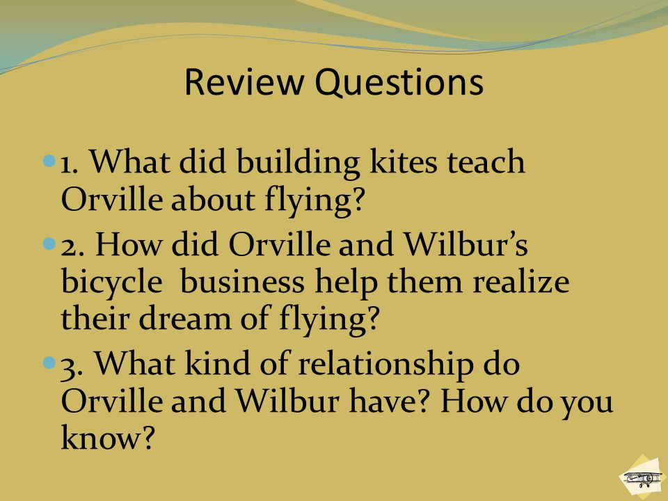 Review Questions 1.What did building kites teach Orville about flying.