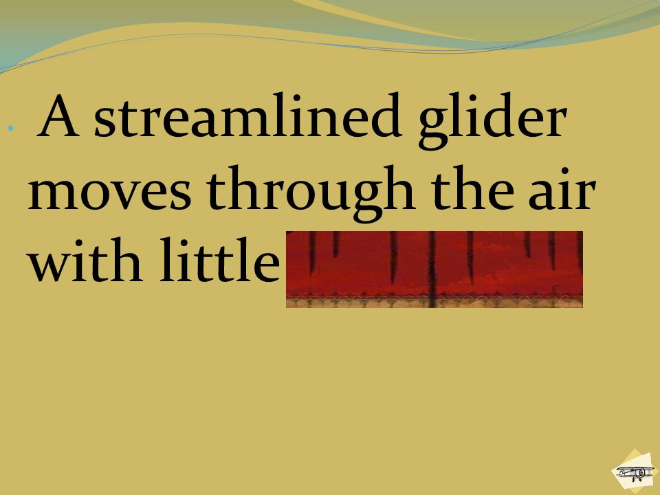 A streamlined glider moves through the air with little resistance.