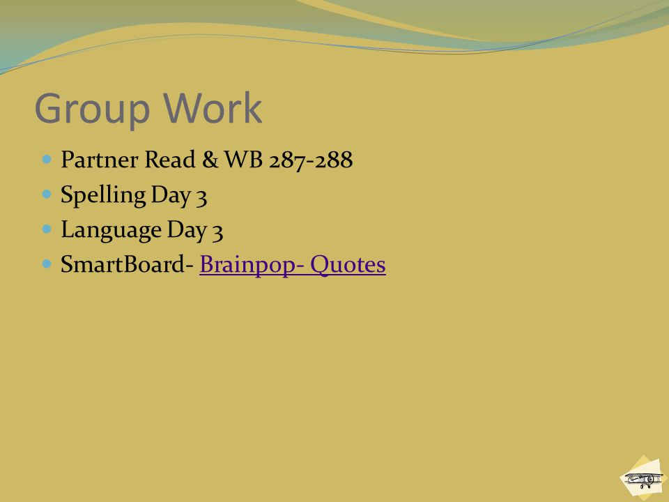 Group Work Partner Read & WB 287-288 Spelling Day 3 Language Day 3 SmartBoard- Brainpop- QuotesBrainpop- Quotes
